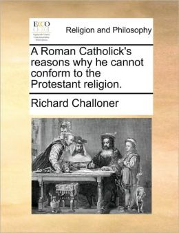 A Roman Catholick's reasons why he cannot conform to the Protestant religion.