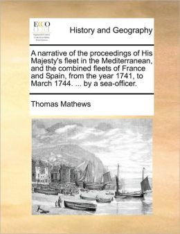 A narrative of the proceedings of His Majesty's fleet in the Mediterranean, and the combined fleets of France and Spain, from the year 1741, to March 1744. ... by a sea-officer.