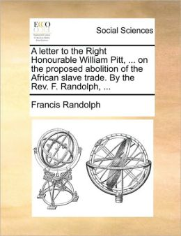 A letter to the Right Honourable William Pitt, ... on the proposed abolition of the African slave trade. By the Rev. F. Randolph, ...