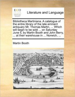 Bibliotheca Martiniana. A catalogue of the entire library of the late eminent antiquary Mr. Thomas Martin, ... Which will begin to be sold ... on Saturday June 5, by Martin Booth and John Berry, ... at their warehouse in ... Norwich, ...
