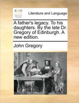 A father's legacy. To his daughters. By the late Dr. Gregory of Edinburgh. A new edition.
