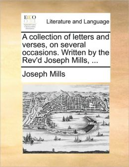 A collection of letters and verses, on several occasions. Written by the Rev'd Joseph Mills, ...