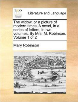 The widow, or a picture of modern times. A novel, in a series of letters, in two volumes. By Mrs. M. Robinson. Volume 1 of 2