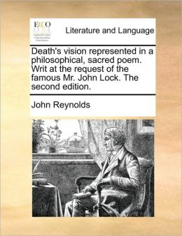 Death's vision represented in a philosophical, sacred poem. Writ at the request of the famous Mr. John Lock. The second edition.