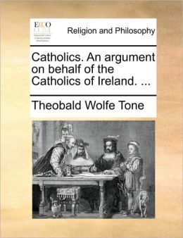 Catholics. An argument on behalf of the Catholics of Ireland. ...
