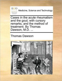 Cases in the acute rheumatism and the gout; with cursory remarks, and the method of treatment. By Thomas Dawson, M.D. ...