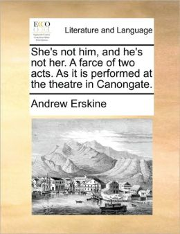 She's not him, and he's not her. A farce of two acts. As it is performed at the theatre in Canongate.