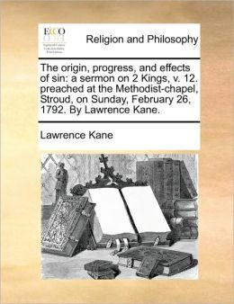 The origin, progress, and effects of sin: a sermon on 2 Kings, v. 12. preached at the Methodist-chapel, Stroud, on Sunday, February 26, 1792. By Lawrence Kane.