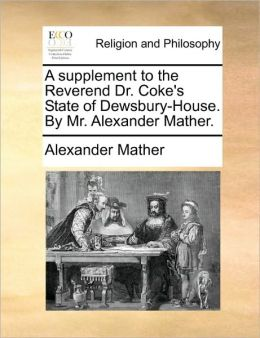 A supplement to the Reverend Dr. Coke's State of Dewsbury-House. By Mr. Alexander Mather.