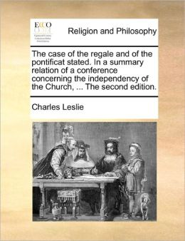 The Case Of The Regale And Of The Pontificat Stated. In A Summary Relation Of A Conference Concerning The Independency Of The Church, ... The Second Edition.