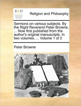 Sermons On Various Subjects. By The Right Reverend Peter Browne, ... Now First Published From The Author's Original Manuscripts. In Two Volumes. ... Volume 1 Of 2