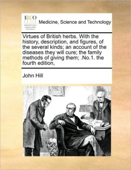 Virtues Of British Herbs. With The History, Description, And Figures, Of The Several Kinds; An Account Of The Diseases They Will Cure; The Family Methods Of Giving Them; .No.1. The Fourth Edition,