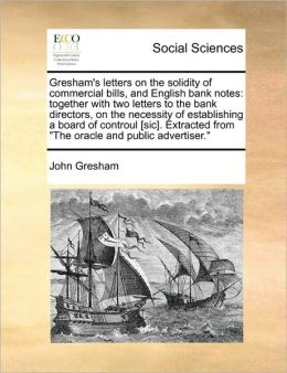 Gresham's letters on the solidity of commercial bills, and English bank notes: together with two letters to the bank directors, on the necessity of establishing a board of controul [sic]. Extracted from