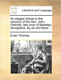 An elegiac tribute to the memory of the Rev. John Fletcher, late vicar of Madeley, Shropshire. By an old friend ...