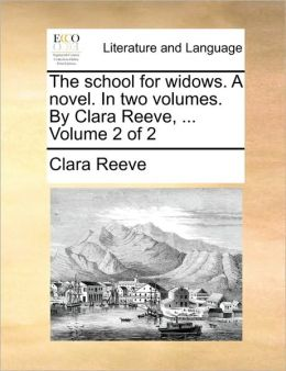 The school for widows. A novel. In two volumes. By Clara Reeve, ... Volume 2 of 2