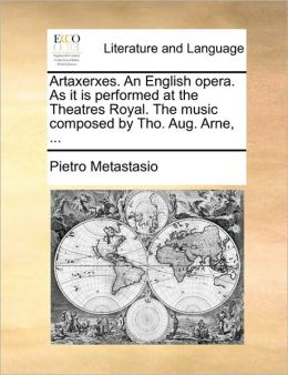 Artaxerxes. An English opera. As it is performed at the Theatres Royal. The music composed by Tho. Aug. Arne, ...