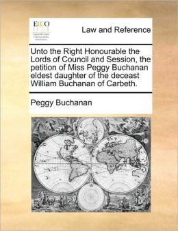 Unto the Right Honourable the Lords of Council and Session, the petition of Miss Peggy Buchanan eldest daughter of the deceast William Buchanan of Carbeth.
