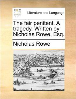 The fair penitent. A tragedy. Written by Nicholas Rowe, Esq.