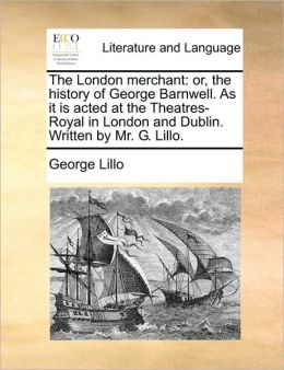 The London merchant: or, the history of George Barnwell. As it is acted at the Theatres-Royal in London and Dublin. Written by Mr. G. Lillo.