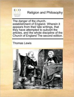 The Danger Of The Church-Establishment Of England. Wherein It Appears From Their Late Writings, That They Have Attempted To Subvert The Articles, And The Whole Discipline Of The Church Of England The Second Edition.