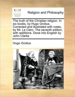 The Truth Of The Christian Religion. In Six Books, By Hugo Grotius. Corrected And Illustrated With Notes, By Mr. Le Clerc. The Seventh Edition, With Additions. Done Into English By John Clarke