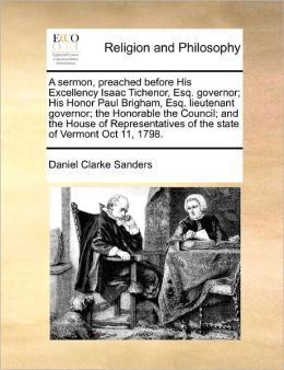 A Sermon, Preached Before His Excellency Isaac Tichenor, Esq. Governor; His Honor Paul Brigham, Esq. Lieutenant Governor; The Honorable The Council; And The House Of Representatives Of The State Of Vermont Oct 11, 1798.