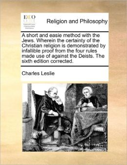 A Short And Easie Method With The Jews. Wherein The Certainty Of The Christian Religion Is Demonstrated By Infallible Proof From The Four Rules Made Use Of Against The Deists. The Sixth Edition Corrected.