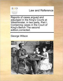 Reports Of Cases Argued And Adjudged In The King's Courts At Westminster, In Two Parts. Part I. Containing Cases In The Court Of King's Bench The Second Edition,Corrected.