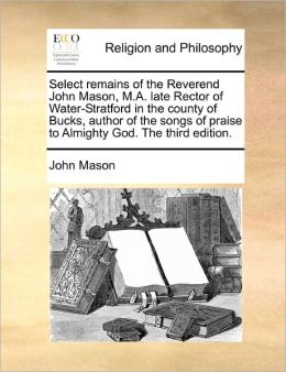 Select Remains Of The Reverend John Mason, M.A. Late Rector Of Water-Stratford In The County Of Bucks, Author Of The Songs Of Praise To Almighty God. The Third Edition.