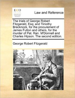 The Trials Of George Robert Fitzgerald, Esq; And Timothy Brecknock, For The Procurement Of James Fulton And Others, For The Murder Of Pat. Ran. M'Donnell And Charles Hipson. The Second Edition.