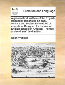 A Grammatical Institute of the English Language: Comprising An Easy, Concise And Systematic Method Of Education. Designed For The Use Of English Schools In America. Thomas And Andrews' Third Edition.