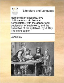 Nomenclator Classicus, Sive Dictionariolum. A Classical Nomenclator, With The Gender And Declension Of Each Word, And The Quantities Of The Syllables. By J. Ray, The Eight Edition