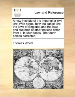 A New Institute Of The Imperial Or Civil Law. With Notes, How The Canon Law, The Laws Of England, And The Laws And Customs Of Other Nations Differ From It. In Four Books. The Fourth Edition Corrected.