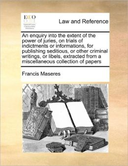 An Enquiry Into The Extent Of The Power Of Juries, On Trials Of Indictments Or Informations, For Publishing Seditious, Or Other Criminal Writings, Or Libels, Extracted From A Miscellaneous Collection Of Papers
