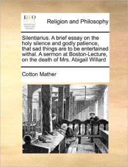 Silentiarius. A Brief Essay On The Holy Silence And Godly Patience, That Sad Things Are To Be Entertained Withal. A Sermon At Boston-Lecture, On The Death Of Mrs. Abigail Willard