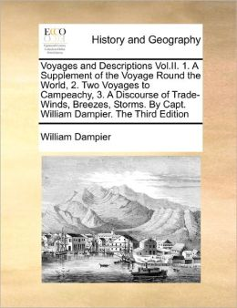 Voyages And Descriptions Vol.Ii. 1. A Supplement Of The Voyage Round The World, 2. Two Voyages To Campeachy, 3. A Discourse Of Trade-Winds, Breezes, Storms. By Capt. William Dampier. The Third Edition