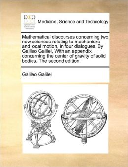 Mathematical Discourses Concerning Two New Sciences Relating To Mechanicks And Local Motion, In Four Dialogues. By Galileo Galilei, With An Appendix Concerning The Center Of Gravity Of Solid Bodies. The Second Edition.
