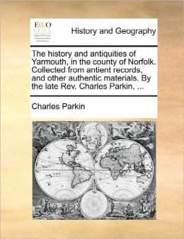 The History And Antiquities Of Yarmouth, In The County Of Norfolk. Collected From Antient Records, And Other Authentic Materials. By The Late Rev. Charles Parkin, ...