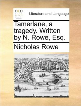 Tamerlane, A Tragedy. Written By N. Rowe, Esq.