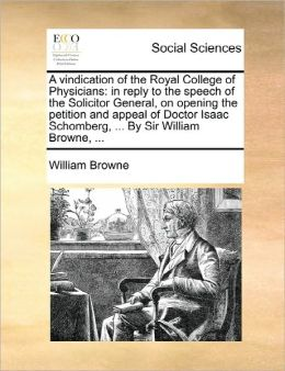 A vindication of the Royal College of Physicians: in reply to the speech of the Solicitor General, on opening the petition and appeal of Doctor Isaac Schomberg, ... By Sir William Browne, ...