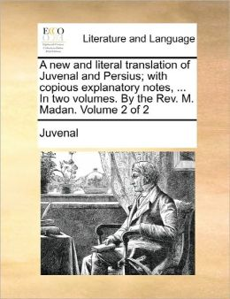 A new and literal translation of Juvenal and Persius; with copious explanatory notes, ... In two volumes. By the Rev. M. Madan. Volume 2 of 2