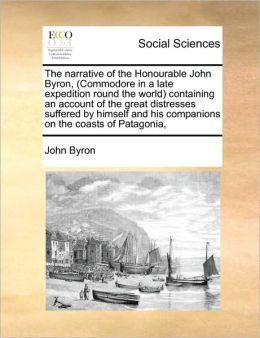 The Narrative Of The Honourable John Byron, (Commodore In A Late Expedition Round The World) Containing An Account Of The Great Distresses Suffered By Himself And His Companions On The Coasts Of Patagonia,