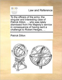 To The Officers Of The Army; The Singular And Interesting Case Of Patrick Dillon, ... Who Was Lately Dismissed From His Majesty's Service In Consequence Of Having Sent A Challenge To Robert Hedges, ...