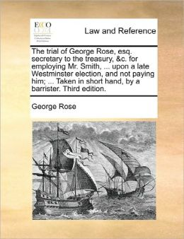 The Trial Of George Rose, Esq. Secretary To The Treasury, &C. For Employing Mr. Smith, ... Upon A Late Westminster Election, And Not Paying Him; ... Taken In Short Hand, By A Barrister. Third Edition.