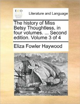 The History Of Miss Betsy Thoughtless, In Four Volumes. ... Second Edition. Volume 3 Of 4