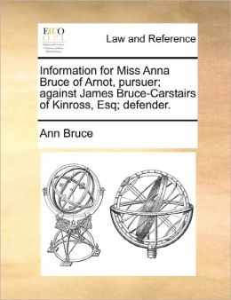 Information For Miss Anna Bruce Of Arnot, Pursuer; Against James Bruce-Carstairs Of Kinross, Esq; Defender.