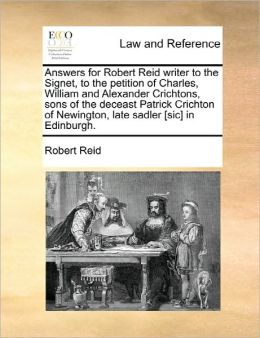 Answers for Robert Reid writer to the Signet, to the petition of Charles, William and Alexander Crichtons, sons of the deceast Patrick Crichton of Newington, late sadler [sic] in Edinburgh.