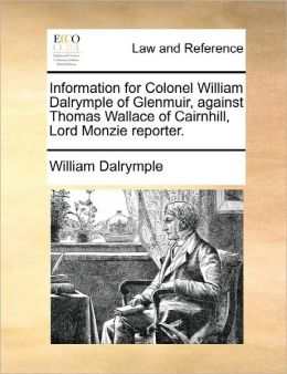 Information For Colonel William Dalrymple Of Glenmuir, Against Thomas Wallace Of Cairnhill, Lord Monzie Reporter.