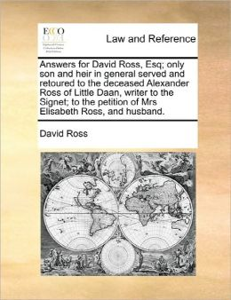 Answers For David Ross, Esq; Only Son And Heir In General Served And Retoured To The Deceased Alexander Ross Of Little Daan, Writer To The Signet; To The Petition Of Mrs Elisabeth Ross, And Husband.