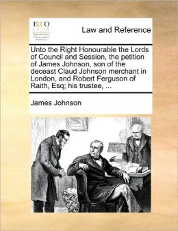 Unto The Right Honourable The Lords Of Council And Session, The Petition Of James Johnson, Son Of The Deceast Claud Johnson Merchant In London, And Robert Ferguson Of Raith, Esq; His Trustee, ...